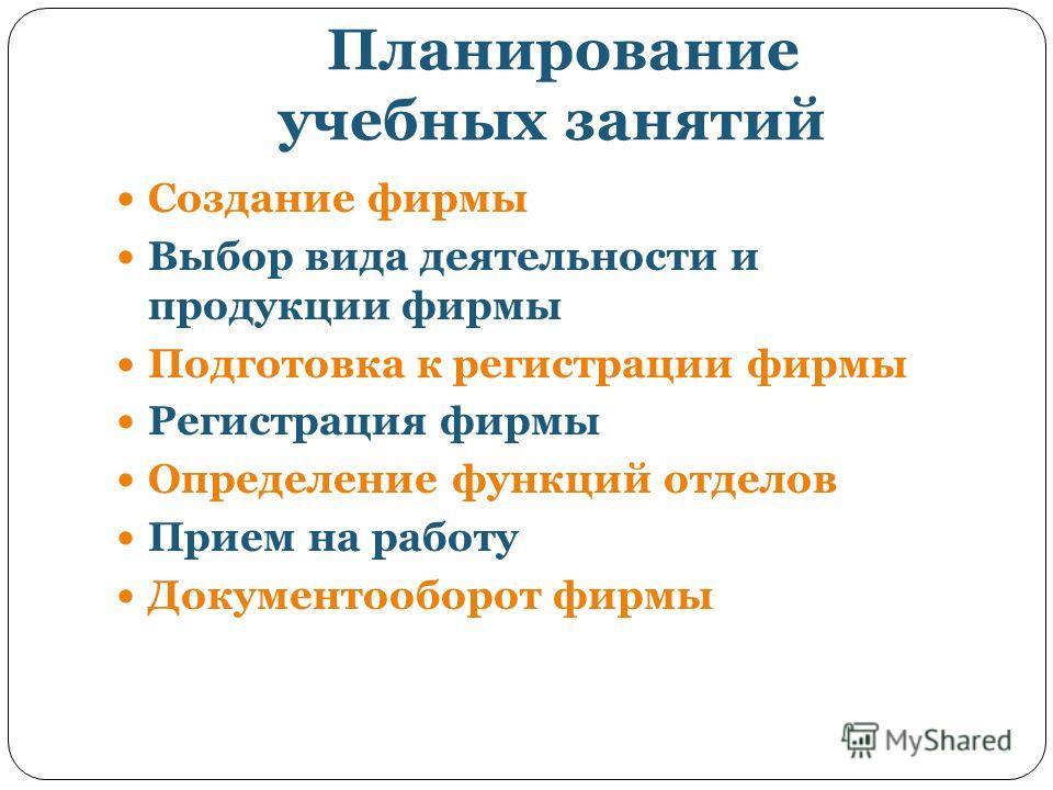 Планирование учебных занятий Создание фирмы Выбор вида деятельности и продукции фирмы Подготовка к регистрации фирмы Регистрация фирмы Определение функций отделов Прием на работу Документооборот фирмы