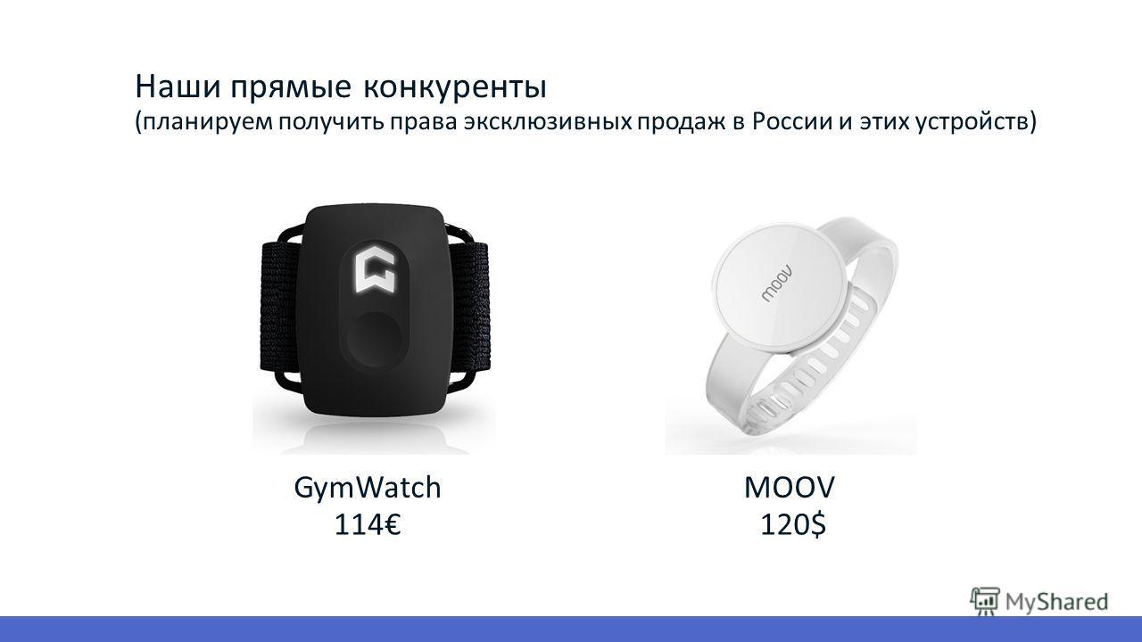 Наши прямые конкуренты (планируем получить права эксклюзивных продаж в России и этих устройств) GymWatchMOOV 114120$