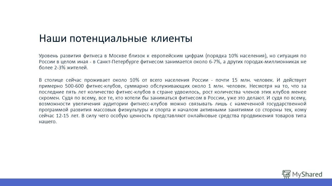 Наши потенциальные клиенты Уровень развития фитнеса в Москве близок к европейским цифрам (порядка 10% населения), но ситуация по России в целом иная - в Санкт-Петербурге фитнесом занимается около 6-7%, а других городах-миллионниках не более 2-3% жите
