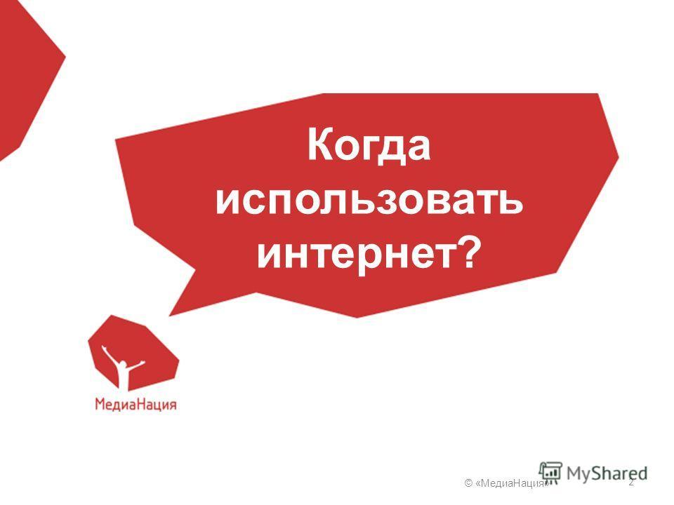 © «Медиа Нация» 2 Когда использовать интернет?