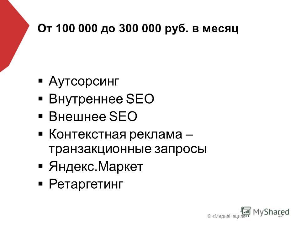 © «Медиа Нация» 42 От 100 000 до 300 000 руб. в месяц Аутсорсинг Внутреннее SEO Внешнее SEO Контекстная реклама – транзакционные запросы Яндекс.Маркет Ретаргетинг