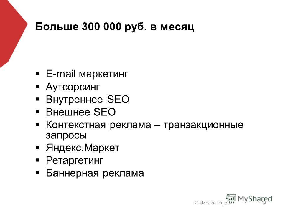 © «Медиа Нация» 43 Больше 300 000 руб. в месяц E-mail маркетинг Аутсорсинг Внутреннее SEO Внешнее SEO Контекстная реклама – транзакционные запросы Яндекс.Маркет Ретаргетинг Баннерная реклама