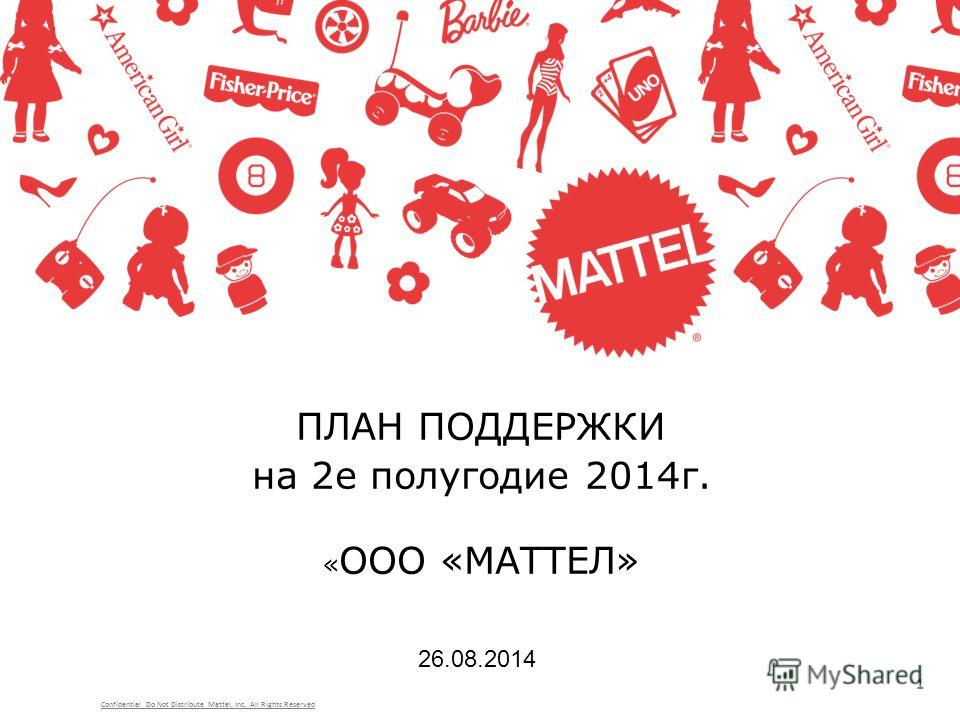 ПЛАН ПОДДЕРЖКИ на 2 е полугодие 2014 г. « ООО «МАТТЕЛ» 1 26.08.2014 Confidential Do Not Distribute Mattel, Inc. All Rights Reserved