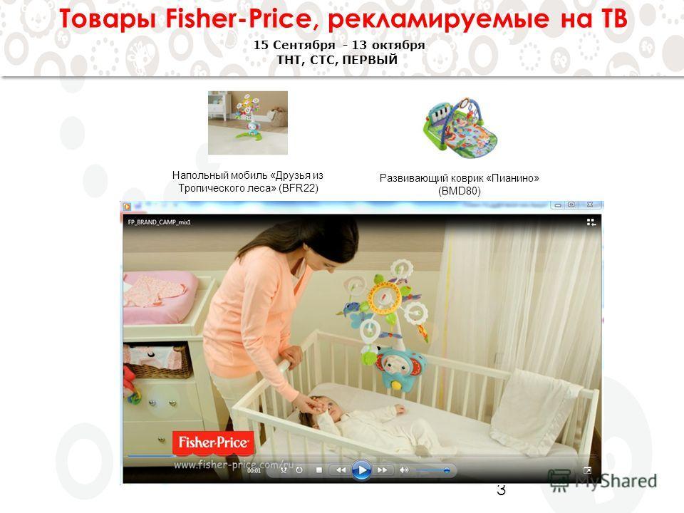 3 Товары Fisher-Price, рекламируемые на ТВ 15 Сентября - 13 октября ТНТ, СТС, ПЕРВЫЙ Развивающий коврик «Пианино» (BMD80) Напольный мобиль «Друзья из Тропического леса» (BFR22)