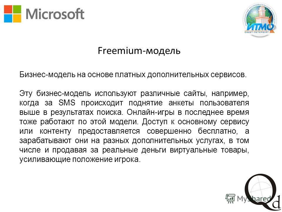 Freemium-модель Бизнес-модель на основе платных дополнительных сервисов. Эту бизнес-модель используют различные сайты, например, когда за SMS происходит поднятие анкеты пользователя выше в результатах поиска. Онлайн-игры в последнее время тоже работа