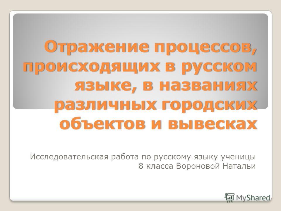 Отражение процессов, происходящих в русском языке, в названиях различных городских объектов и вывесках Исследовательская работа по русскому языку ученицы 8 класса Вороновой Натальи