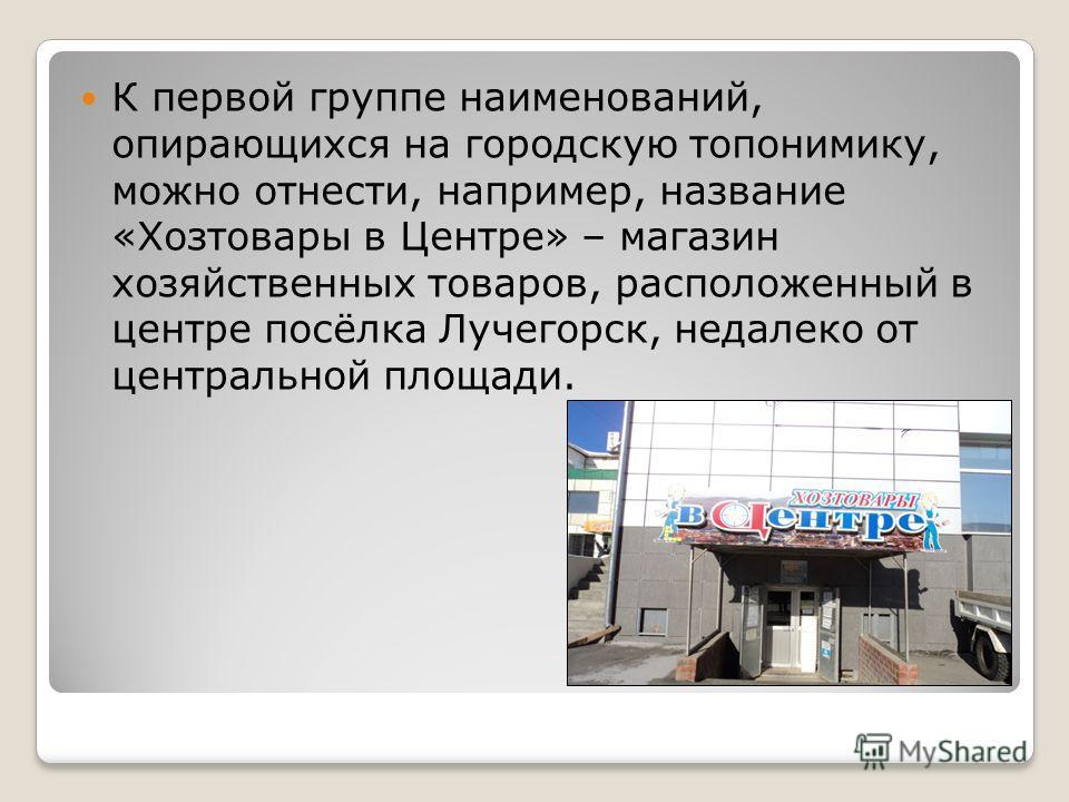 К первой группе наименований, опирающихся на городскую топонимику, можно отнести, например, название «Хозтовары в Центре» – магазин хозяйственных товаров, расположенный в центре посёлка Лучегорск, недалеко от центральной площади.