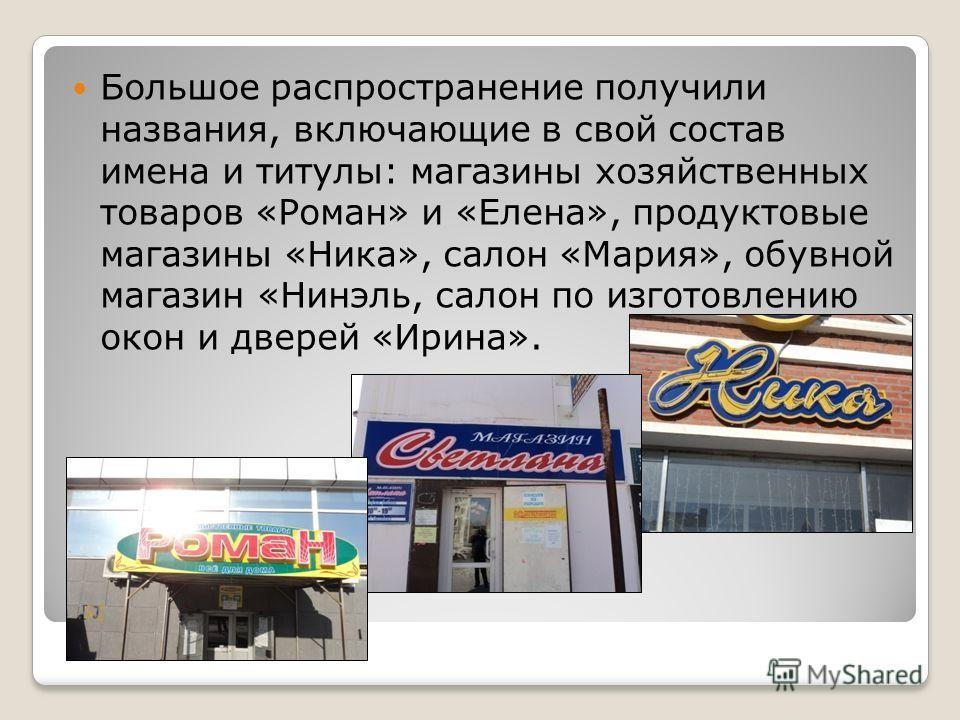 Большое распространение получили названия, включающие в свой состав имена и титулы: магазины хозяйственных товаров «Роман» и «Елена», продуктовые магазины «Ника», салон «Мария», обувной магазин «Нинэль, салон по изготовлению окон и дверей «Ирина».