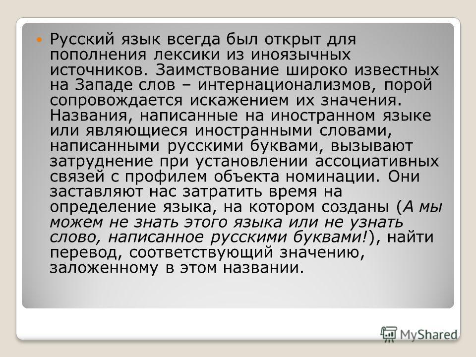 Русский язык всегда был открыт для пополнения лексики из иноязычных источников. Заимствование широко известных на Западе слов – интернационализмов, порой сопровождается искажением их значения. Названия, написанные на иностранном языке или являющиеся
