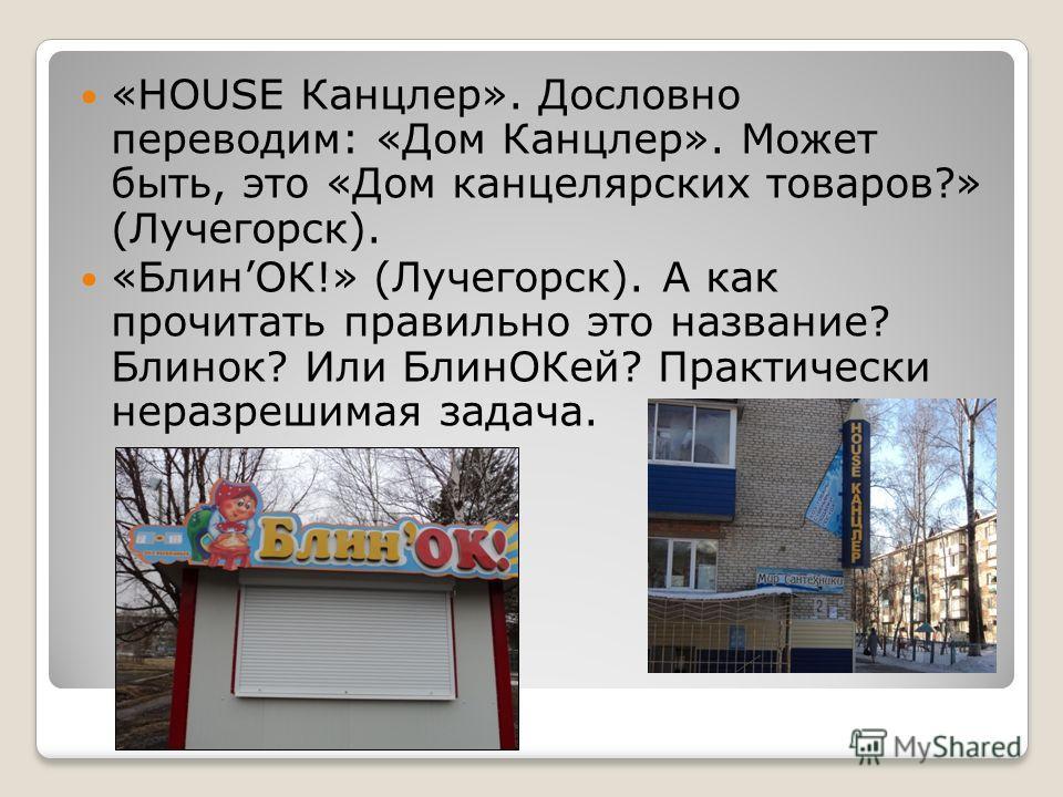 «HOUSE Канцлер». Дословно переводим: «Дом Канцлер». Может быть, это «Дом канцелярских товаров?» (Лучегорск). «БлинОК!» (Лучегорск). А как прочитать правильно это название? Блинок? Или Блин ОКей? Практически неразрешимая задача.