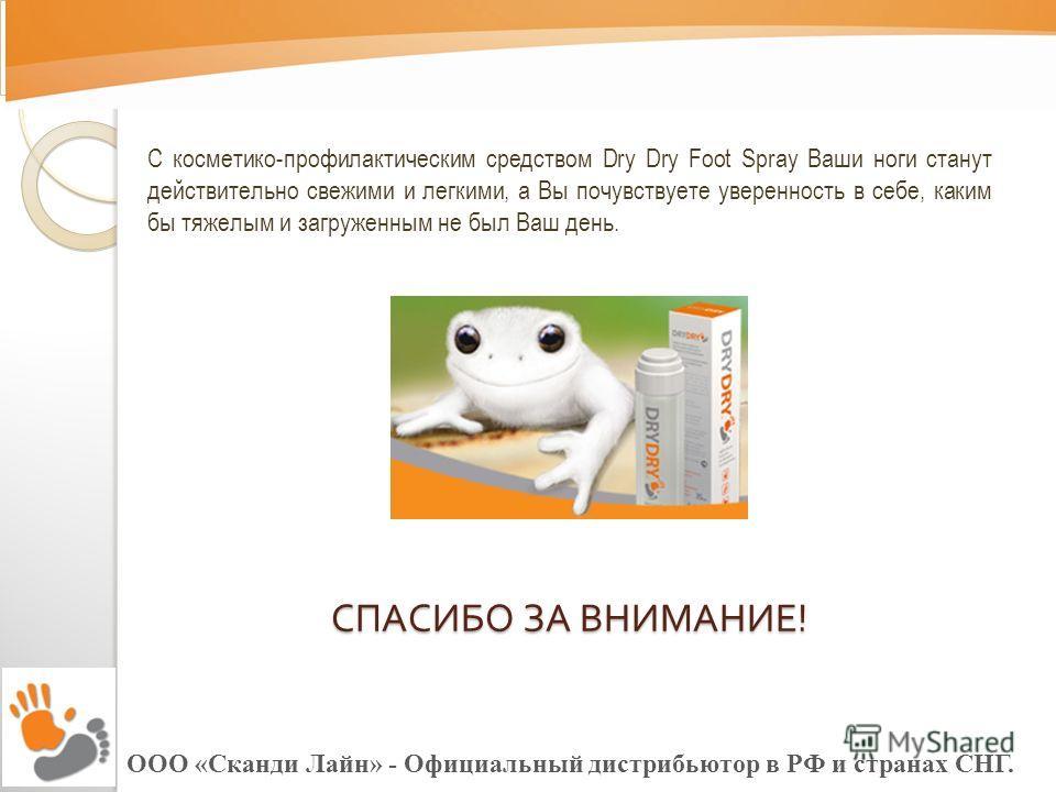 С косметико-профилактическим средством Dry Dry Foot Spray Ваши ноги станут действительно свежими и легкими, а Вы почувствуете уверенность в себе, каким бы тяжелым и загруженным не был Ваш день. СПАСИБО ЗА ВНИМАНИЕ !