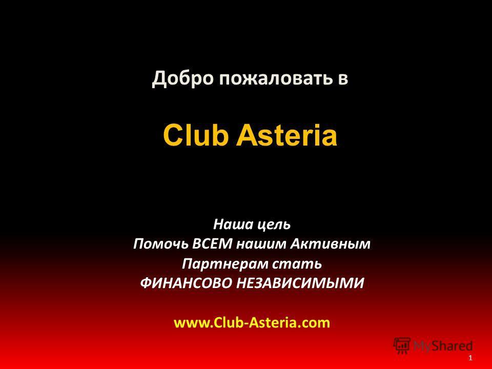 1 Добро пожаловать в Club Asteria Наша цель Помочь ВСЕМ нашим Активным Партнерам стать ФИНАНСОВО НЕЗАВИСИМЫМИ www.Club-Asteria.com
