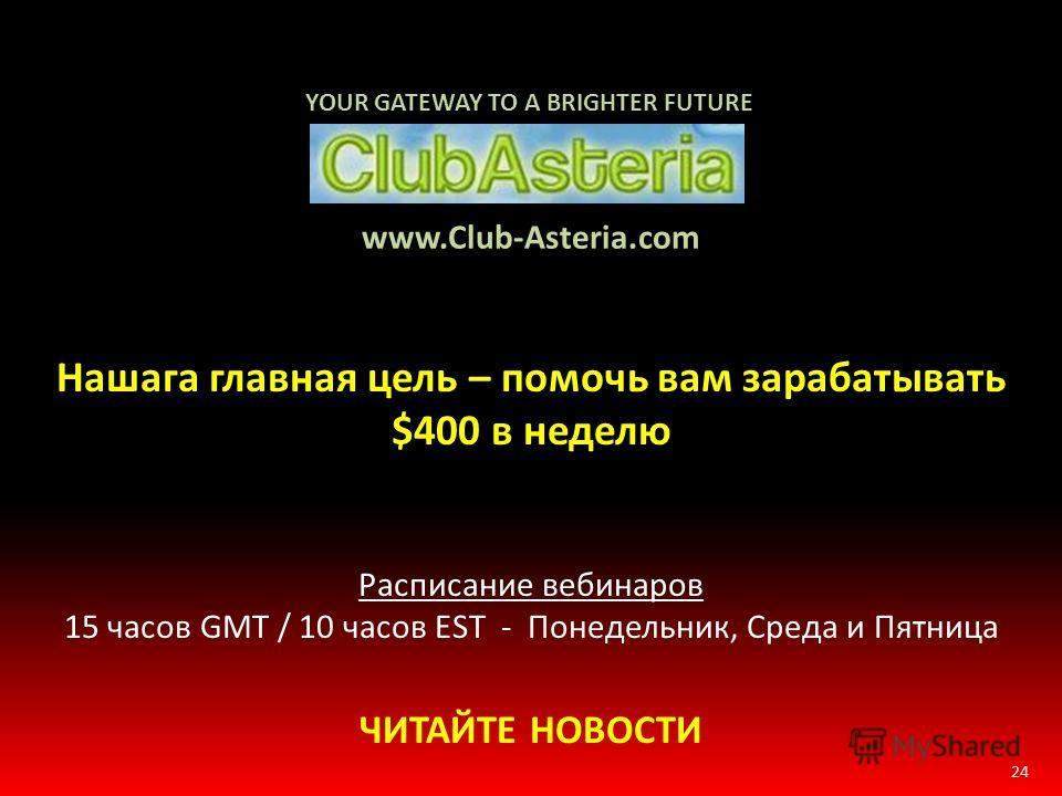 24 www.Club-Asteria.com Нашага главная цель – помочь вам зарабатывать $400 в неделю Расписание вебинаров 15 часов GMT / 10 часов EST - Понедельник, Среда и Пятница ЧИТАЙТЕ НОВОСТИ YOUR GATEWAY TO A BRIGHTER FUTURE