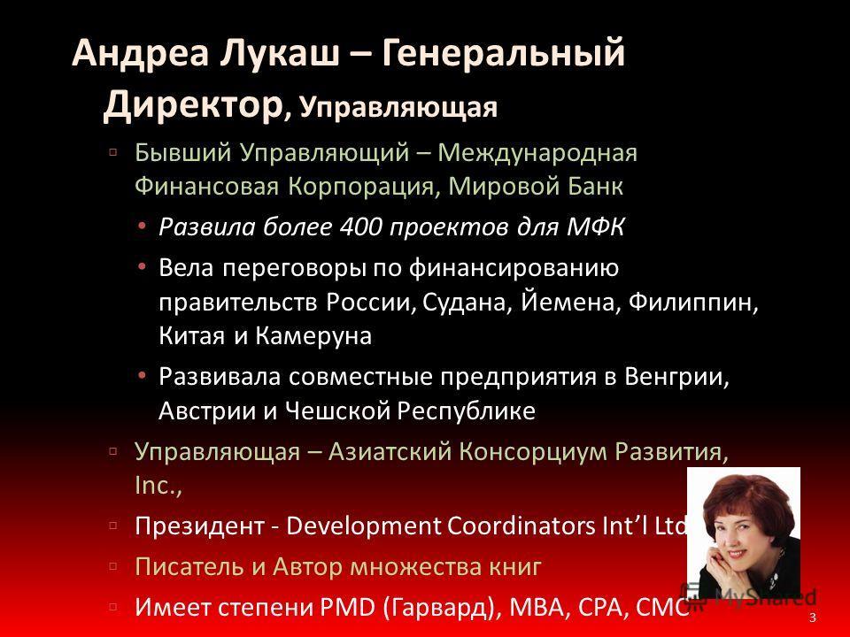 Андреа Лукаш – Генеральный Директор, Управляющая Бывший Управляющий – Международная Финансовая Корпорация, Мировой Банк Развила более 400 проектов для МФК Вела переговоры по финансированию правительств России, Судана, Йемена, Филиппин, Китая и Камеру