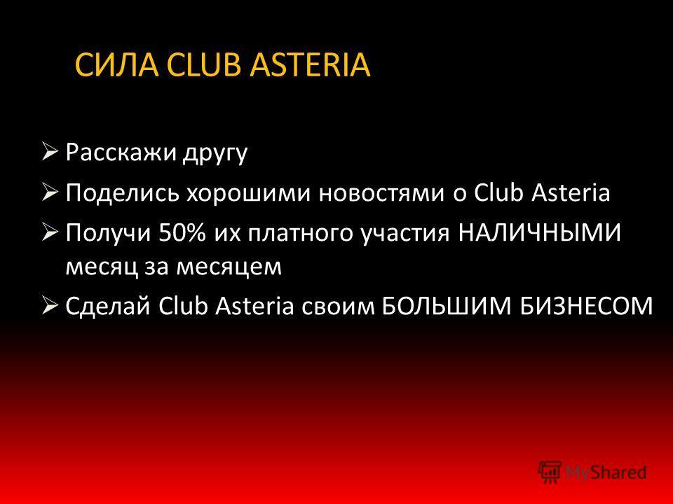 СИЛА CLUB ASTERIA Расскажи другу Поделись хорошими новостями о Club Asteria Получи 50% их платного участия НАЛИЧНЫМИ месяц за месяцем Сделай Club Asteria своим БОЛЬШИМ БИЗНЕСОМ