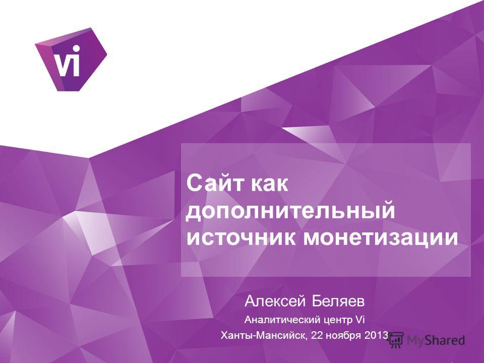 Сайт как дополнительный источник монетизации Алексей Беляев Аналитический центр Vi Ханты-Мансийск, 22 ноября 2013