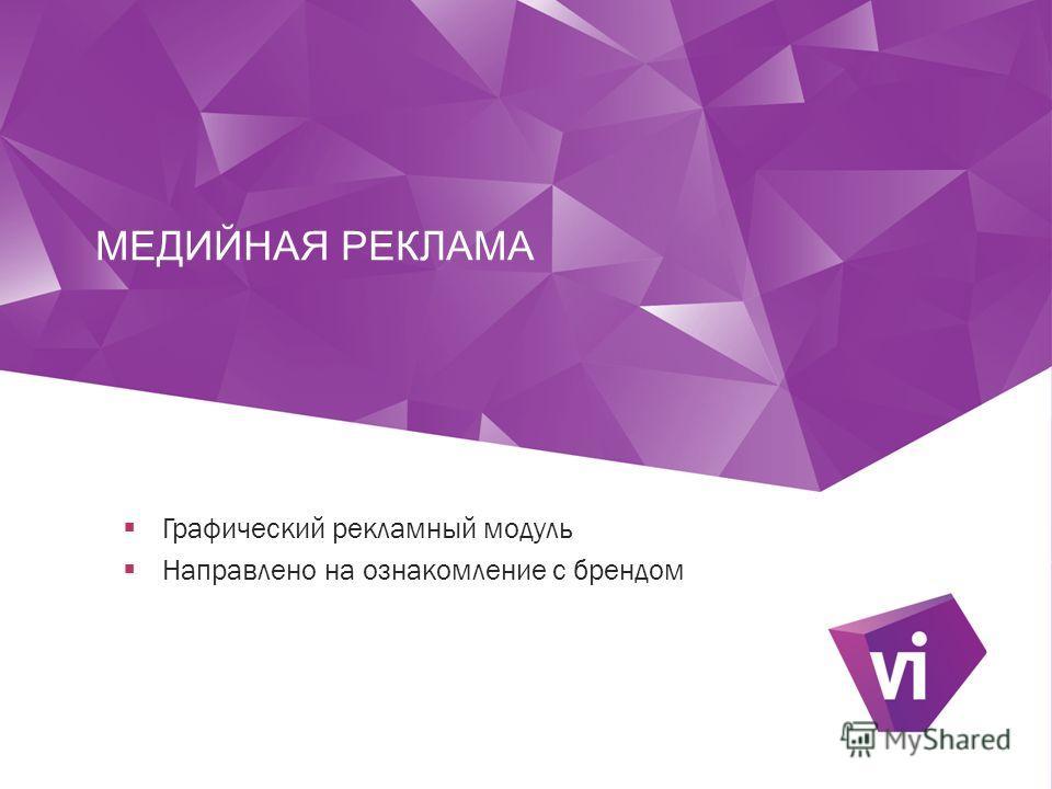 МЕДИЙНАЯ РЕКЛАМА 9 Графический рекламный модуль Направлено на ознакомление с брендом