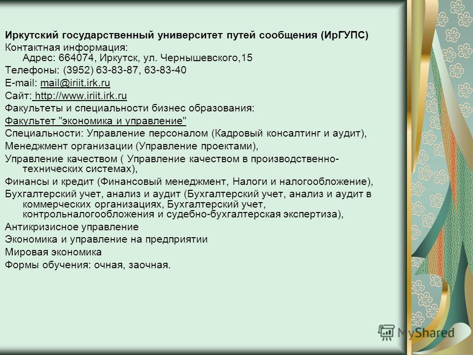 Иркутский государственный университет путей сообщения (ИрГУПС) Контактная информация: Адрес: 664074, Иркутск, ул. Чернышевского,15 Телефоны: (3952) 63-83-87, 63-83-40 E-mail: mail@iriit.irk.ru Сайт: http://www.iriit.irk.ru Факультеты и специальности