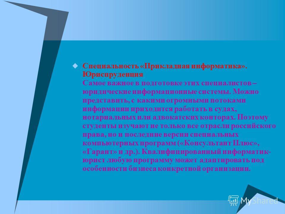 Специальность «Прикладная информатика». Юриспруденция Самое важное в подготовке этих специалистов – юридические информационные системы. Можно представить, с какими огромными потоками информации приходится работать в судах, нотариальных или адвокатски
