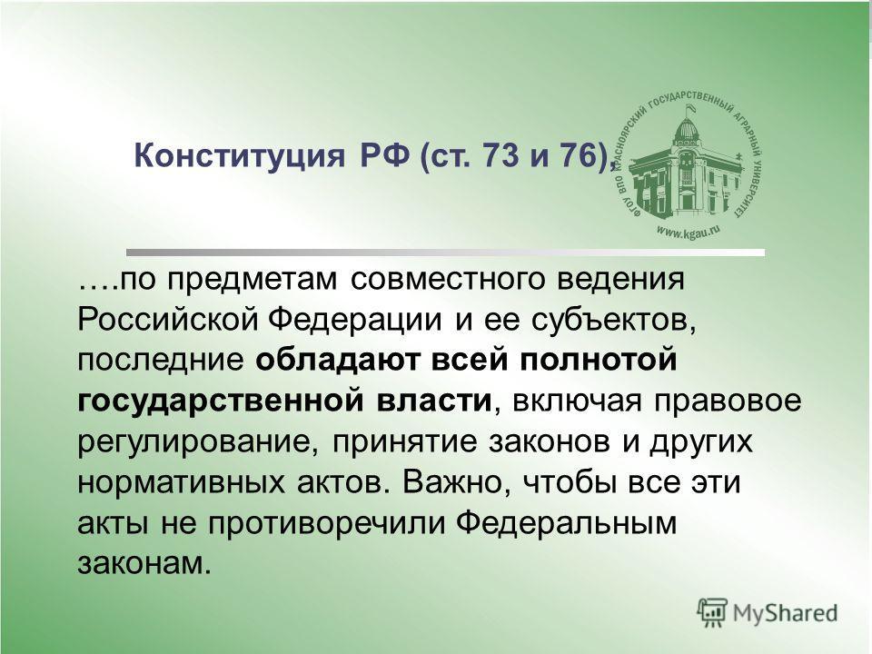 Конституция РФ (ст. 73 и 76), ….по предметам совместного ведения Российской Федерации и ее субъектов, последние обладают всей полнотой государственной власти, включая правовое регулирование, принятие законов и других нормативных актов. Важно, чтобы в