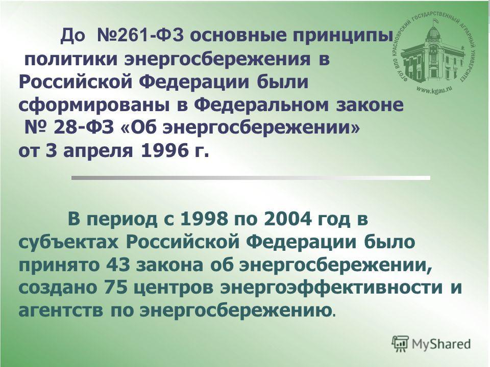До 261-ФЗ основные принципы политики энергосбережения в Российской Федерации были сформированы в Федеральном законе 28-ФЗ « Об энергосбережении » от 3 апреля 1996 г. В период с 1998 по 2004 год в субъектах Российской Федерации было принято 43 закона