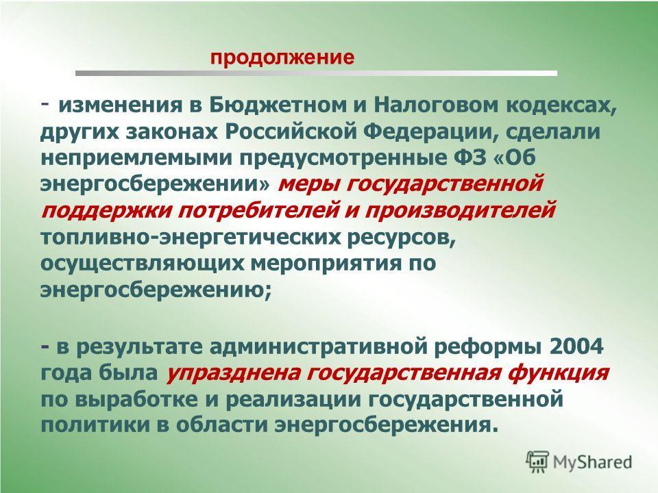 - изменения в Бюджетном и Налоговом кодексах, других законах Российской Федерации, сделали неприемлемыми предусмотренные ФЗ « Об энергосбережении » меры государственной поддержки потребителей и производителей топливно-энергетических ресурсов, осущест
