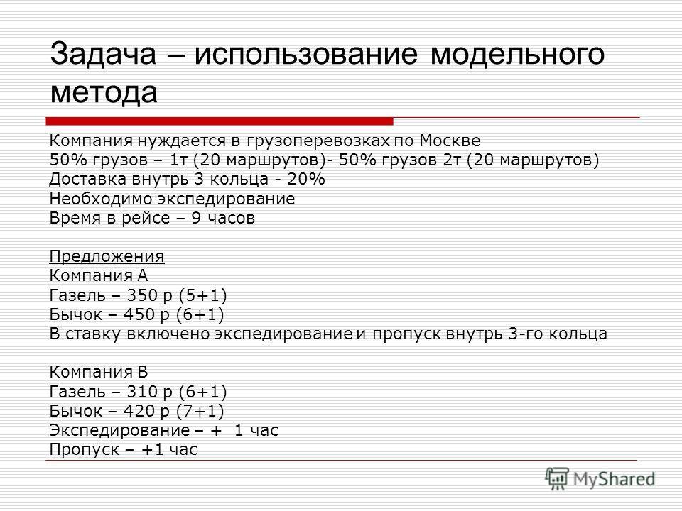 Задача – использование модельного метода Компания нуждается в грузоперевозках по Москве 50% грузов – 1 т (20 маршрутов)- 50% грузов 2 т (20 маршрутов) Доставка внутрь 3 кольца - 20% Необходимо экспедирование Время в рейсе – 9 часов Предложения Компан
