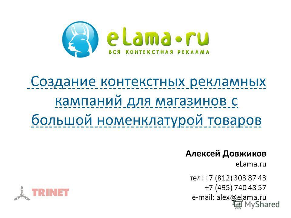 Алексей Довжиков eLama.ru тел: +7 (812) 303 87 43 +7 (495) 740 48 57 e-mail: alex@elama.ru Создание контекстных рекламных кампаний для магазинов с большой номенклатурой товаров