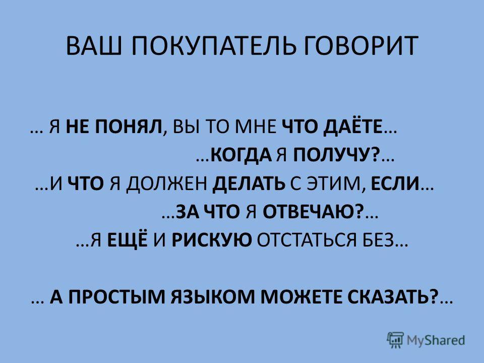 ВАШ ПОКУПАТЕЛЬ ГОВОРИТ … Я НЕ ПОНЯЛ, ВЫ ТО МНЕ ЧТО ДАЁТЕ… …КОГДА Я ПОЛУЧУ?… …И ЧТО Я ДОЛЖЕН ДЕЛАТЬ С ЭТИМ, ЕСЛИ… …ЗА ЧТО Я ОТВЕЧАЮ?… …Я ЕЩЁ И РИСКУЮ ОТСТАТЬСЯ БЕЗ… … А ПРОСТЫМ ЯЗЫКОМ МОЖЕТЕ СКАЗАТЬ?…