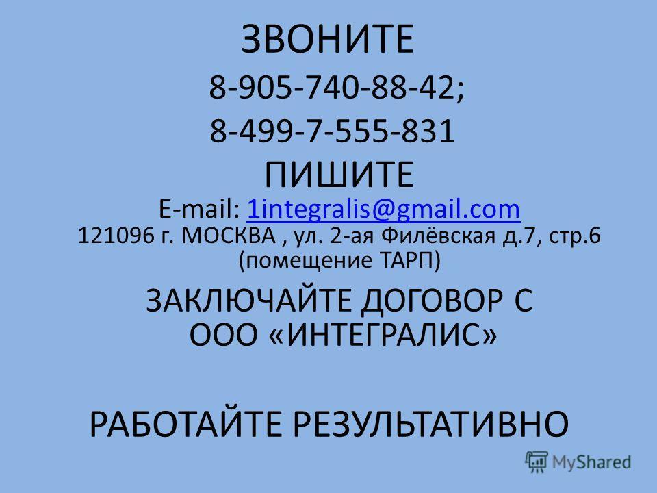 ЗВОНИТЕ 8-905-740-88-42; 8-499-7-555-831 ПИШИТЕ E-mail: 1integralis@gmail.com1integralis@gmail.com 121096 г. МОСКВА, ул. 2-ая Филёвская д.7, стр.6 (помещение ТАРП) ЗАКЛЮЧАЙТЕ ДОГОВОР С ООО «ИНТЕГРАЛИС» РАБОТАЙТЕ РЕЗУЛЬТАТИВНО