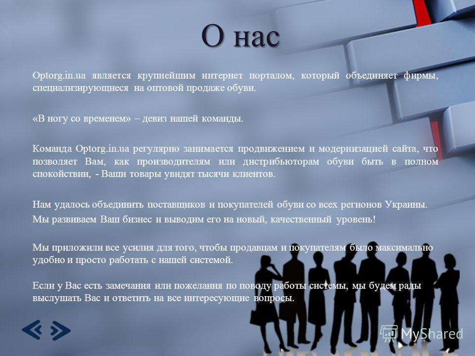 О нас Optorg.in.ua является крупнейшим интернет порталом, который объединяет фирмы, специализирующиеся на оптовой продаже обуви. «В ногу со временем» – девиз нашей команды. Команда Optorg.in.ua регулярно занимается продвижением и модернизацией сайта,