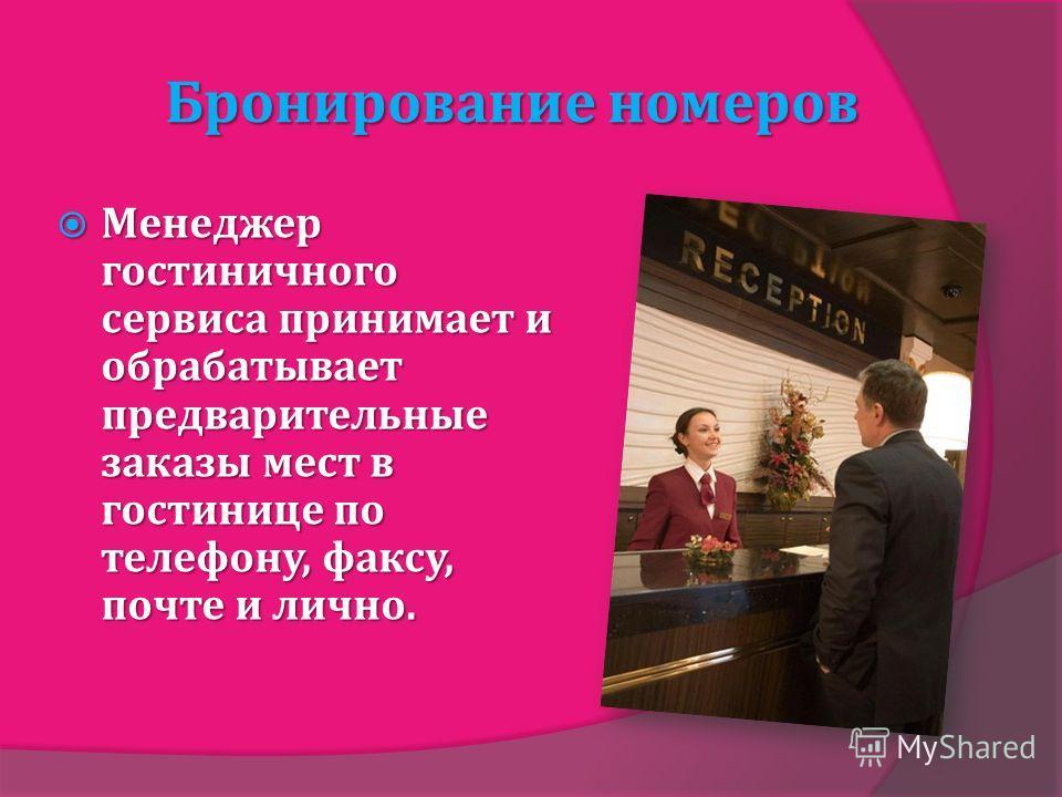 Бронирование номеров Менеджер гостиничного сервиса принимает и обрабатывает предварительные заказы мест в гостинице по телефону, факсу, почте и лично. Менеджер гостиничного сервиса принимает и обрабатывает предварительные заказы мест в гостинице по т