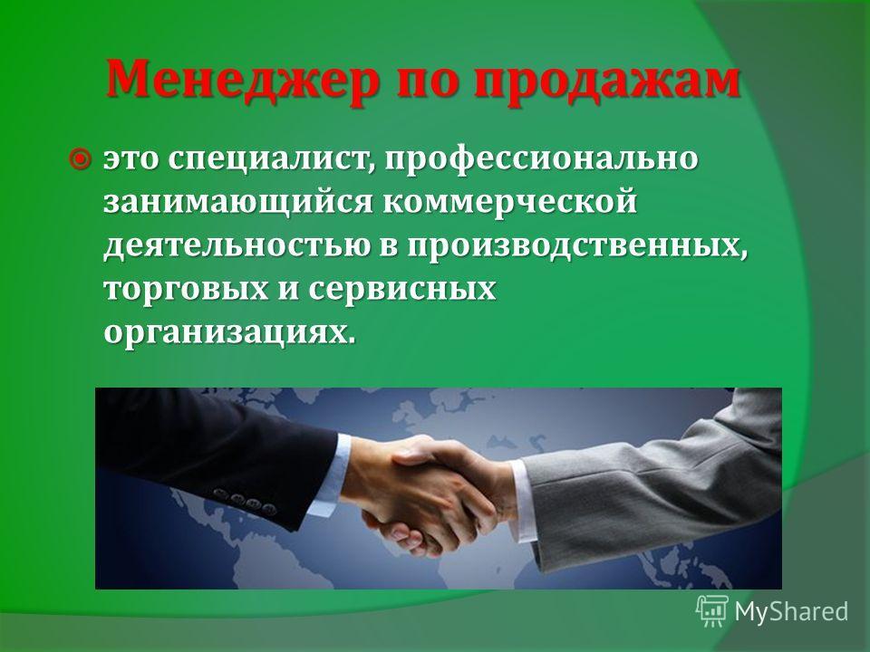 Менеджер по продажам это специалист, профессионально занимающийся коммерческой деятельностью в производственных, торговых и сервисных организациях. это специалист, профессионально занимающийся коммерческой деятельностью в производственных, торговых и