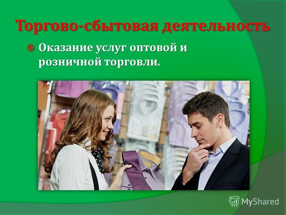 Торгово-сбытовая деятельность Оказание услуг оптовой и розничной торговли. Оказание услуг оптовой и розничной торговли.