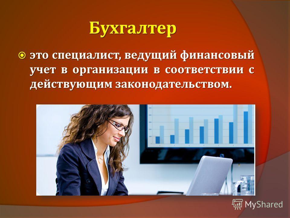 Бухгалтер это специалист, ведущий финансовый учет в организации в соответствии с действующим законодательством. это специалист, ведущий финансовый учет в организации в соответствии с действующим законодательством.