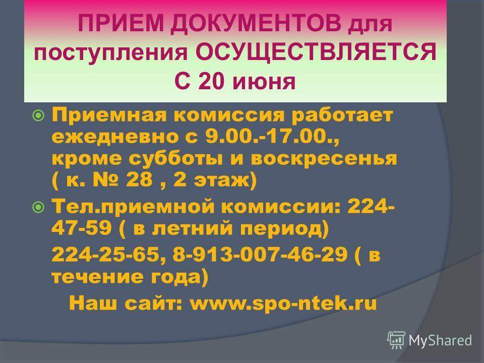 ПРИЕМ ДОКУМЕНТОВ для поступления ОСУЩЕСТВЛЯЕТСЯ С 20 июня Приемная комиссия работает ежедневно с 9.00.-17.00., кроме субботы и воскресенья ( к. 28, 2 этаж) Тел.приемной комиссии: 224- 47-59 ( в летний период) 224-25-65, 8-913-007-46-29 ( в течение го