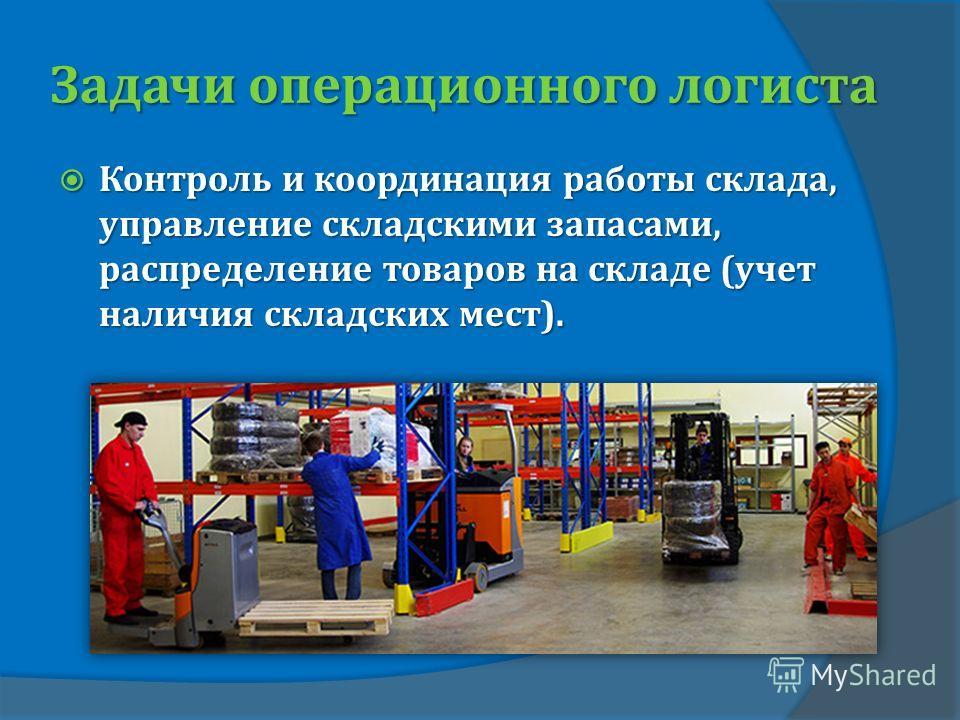 Задачи операционного логиста Контроль и координация работы склада, управление складскими запасами, распределение товаров на складе (учет наличия складских мест). Контроль и координация работы склада, управление складскими запасами, распределение това