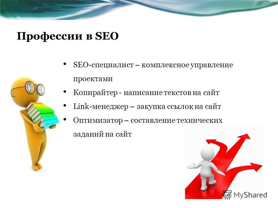 Профессии в SEO SEO-специалист – комплексное управление проектами Копирайтер - написание текстов на сайт Link-менеджер – закупка ссылок на сайт Оптимизатор – составление технических заданий на сайт