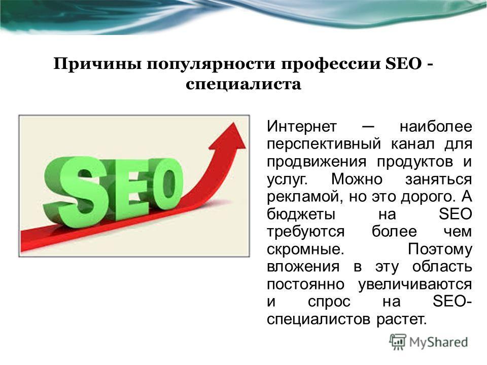 Причины популярности профессии SEO - специалиста Интернет наиболее перспективный канал для продвижения продуктов и услуг. Можно заняться рекламой, но это дорого. А бюджеты на SEO требуются более чем скромные. Поэтому вложения в эту область постоянно