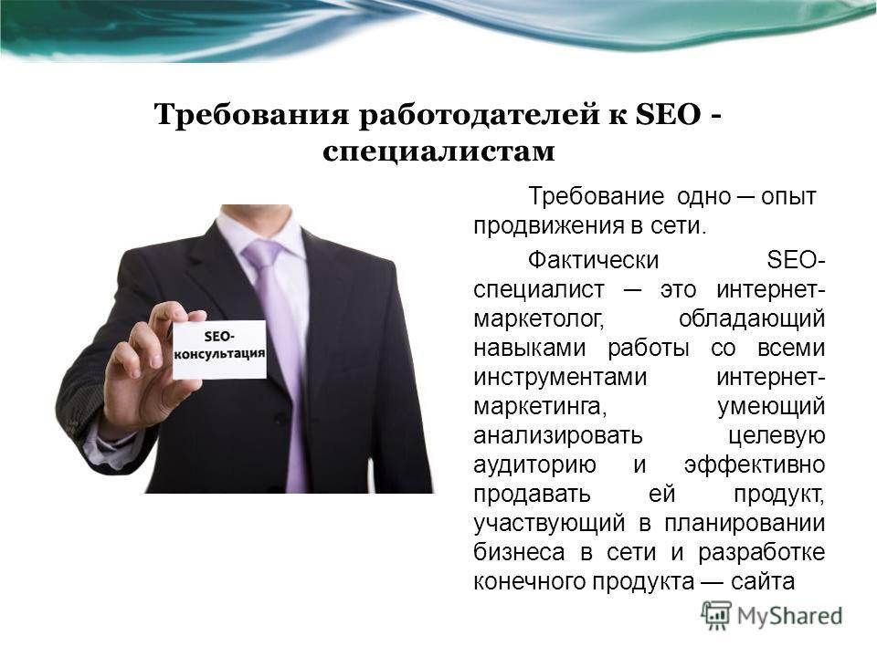Требования работодателей к SEO - специалистам Требование одно опыт продвижения в сети. Фактически SEO- специалист это интернет- маркетолог, обладающий навыками работы со всеми инструментами интернет- маркетинга, умеющий анализировать целевую аудитори