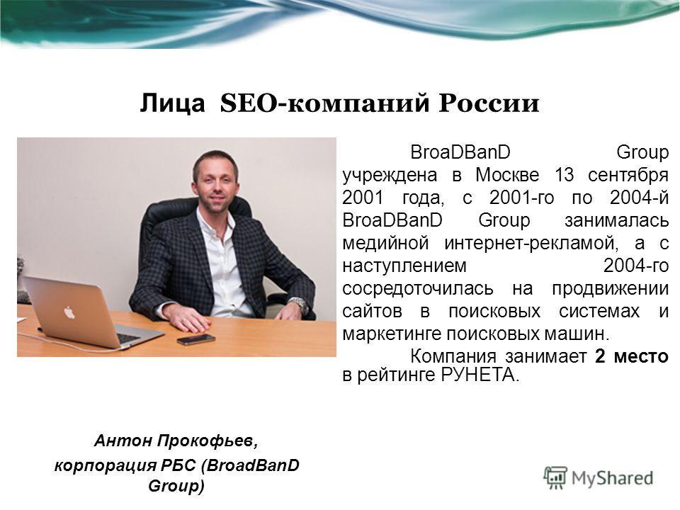 Лица SEO-компани й России Антон Прокофьев, корпорация РБС (BroadBanD Group) BroaDBanD Group учреждена в Москве 13 сентября 2001 года, с 2001-го по 2004-й BroaDBanD Group занималась медийной интернет-рекламой, а с наступлением 2004-го сосредоточилась