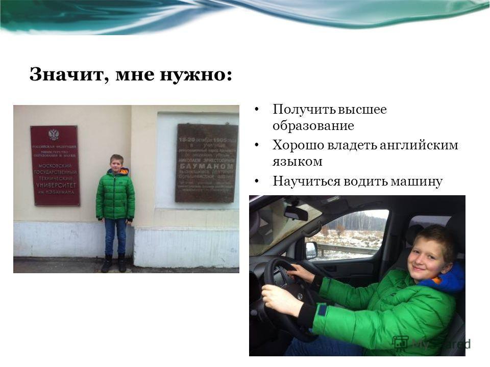 Значит, мне нужно: Получить высшее образование Хорошо владеть английским языком Научиться водить машину