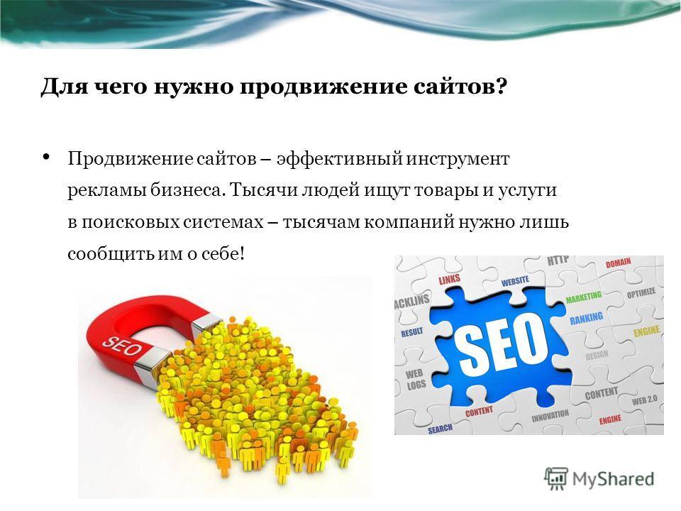 Для чего нужно продвижение сайтов? Продвижение сайтов – эффективный инструмент рекламы бизнеса. Тысячи людей ищут товары и услуги в поисковых системах – тысячам компаний нужно лишь сообщить им о себе!