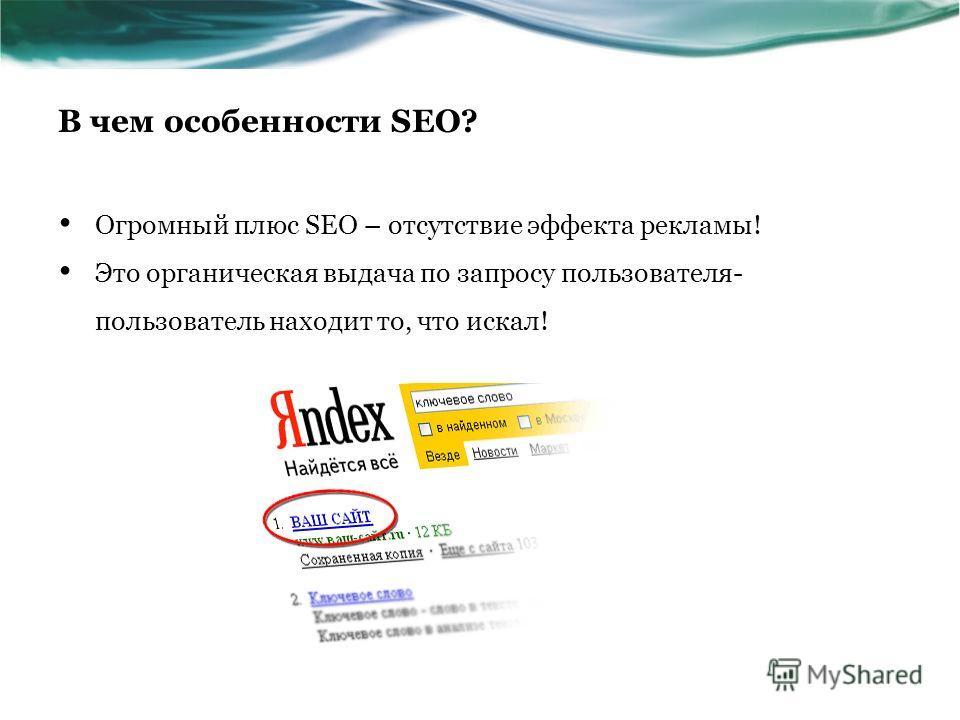 В чем особенности SEO? Огромный плюс SEO – отсутствие эффекта рекламы! Это органическая выдача по запросу пользователя- пользователь находит то, что искал!