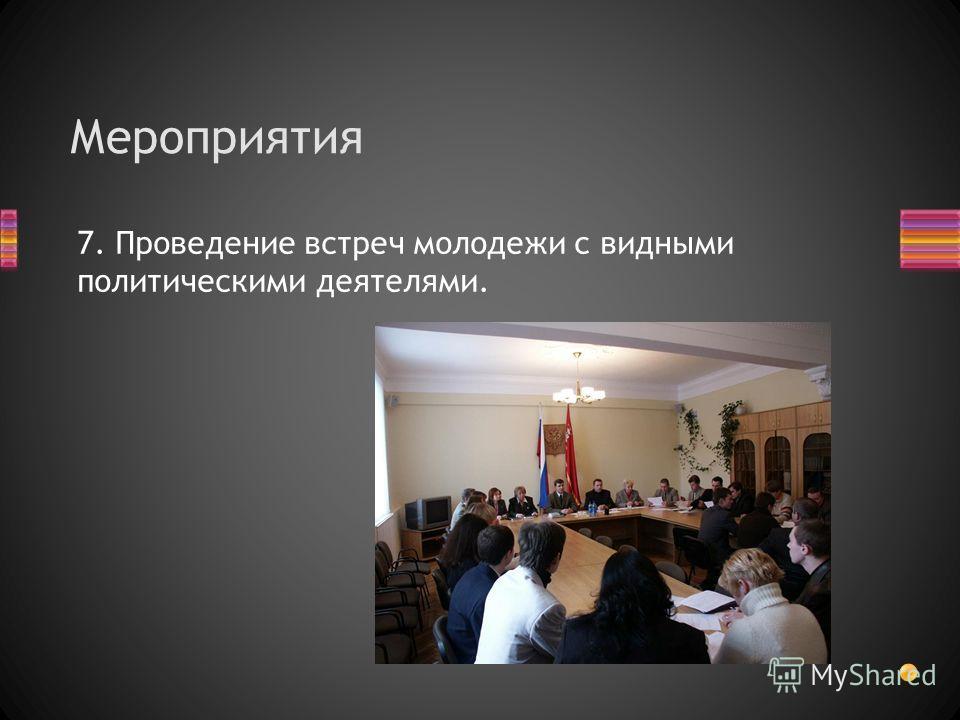 7. Проведение встреч молодежи с видными политическими деятелями. Мероприятия
