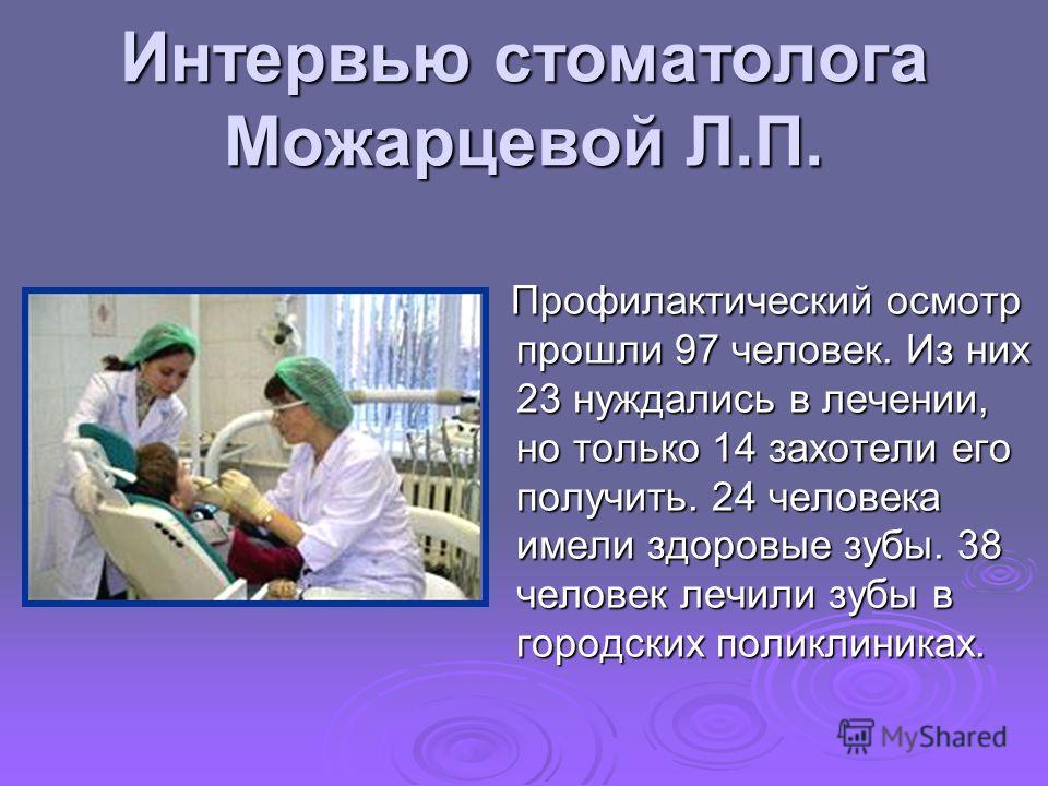 Интервью стоматолога Можарцевой Л.П. Профилактический осмотр прошли 97 человек. Из них 23 нуждались в лечении, но только 14 захотели его получить. 24 человека имели здоровые зубы. 38 человек лечили зубы в городских поликлиниках. Профилактический осмо