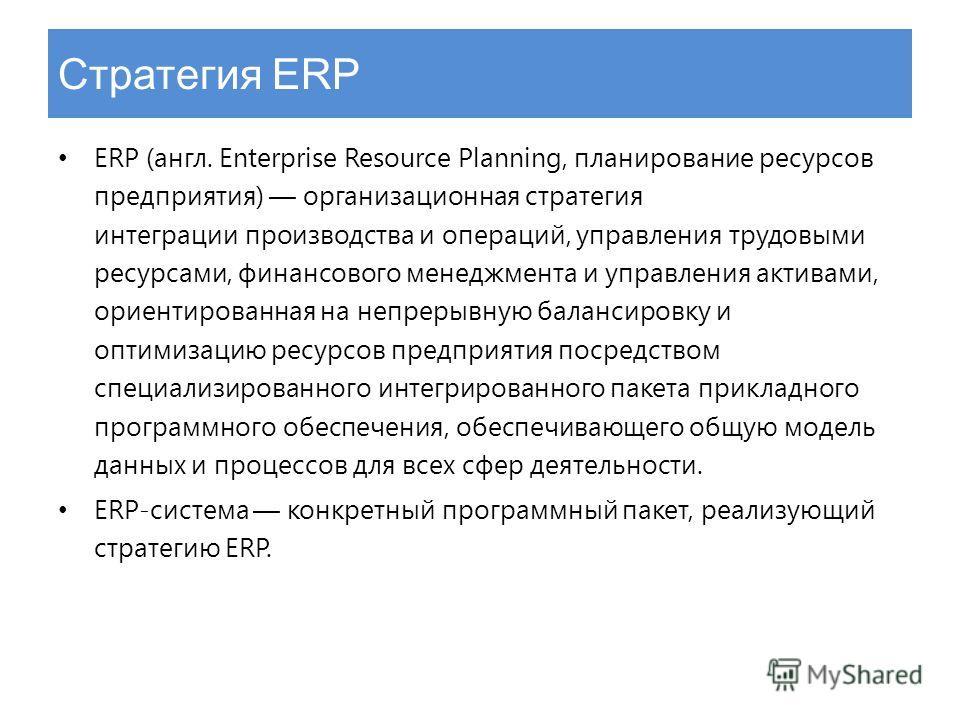 Стратегия ERP ERP (англ. Enterprise Resource Planning, планирование ресурсов предприятия) организационная стратегия интеграции производства и операций, управления трудовыми ресурсами, финансового менеджмента и управления активами, ориентированная на