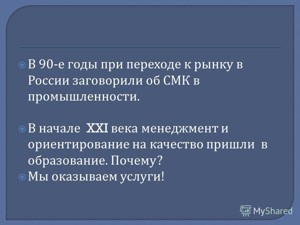 В 90- е годы при переходе к рынку в России заговорили об СМК в промышленности. В начале XXI века менеджмент и ориентирование на качество пришли в образование. Почему ? Мы оказываем услуги !
