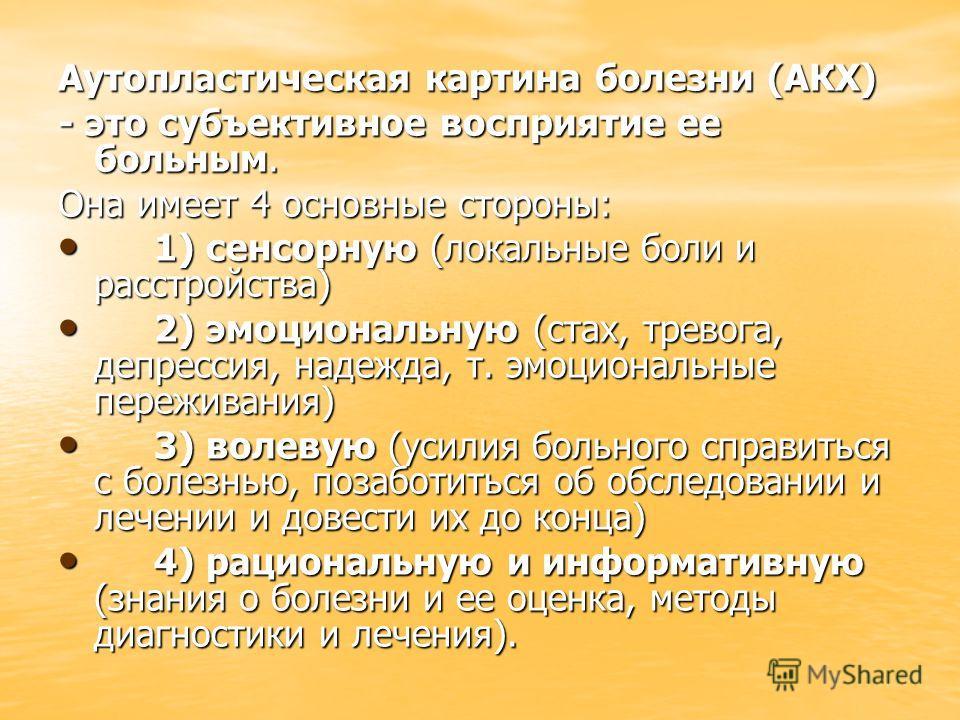 Аутопластическая картина болезни (АКХ) - это субъективное восприятие ее больным. Она имеет 4 основные стороны: 1) сенсорную (локальные боли и расстройства) 1) сенсорную (локальные боли и расстройства) 2) эмоциональную (стах, тревога, депрессия, надеж