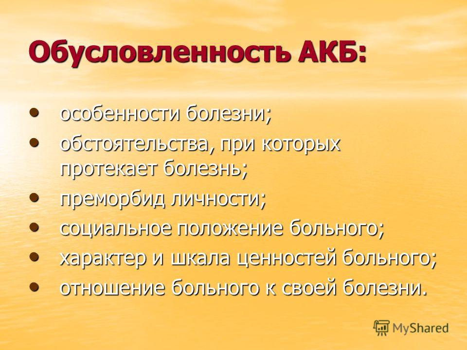 Обусловленность АКБ: особенности болезни; особенности болезни; обстоятельства, при которых протекает болезнь; обстоятельства, при которых протекает болезнь; преморбид личности; преморбид личности; социальное положение больного; социальное положение б